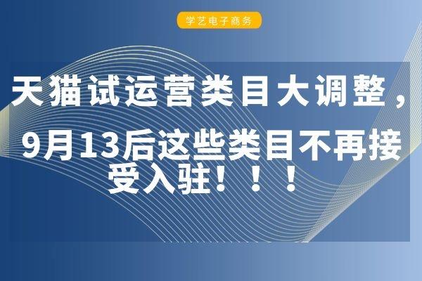 天猫试运营类目大调整,9月13后这些类目不再接受入驻!!!