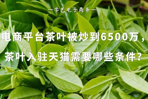 电商平台茶叶被炒到6500万,入驻天猫茶叶类目需要哪些条件?